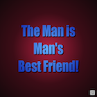 Man is the Man's Best Friend